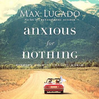 Anxious for Nothing (Audiobook) by Max Lucado |